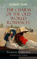 Robert Barr: THE CHARM OF THE OLD WORLD ROMANCES – Premium Collection: 10 Novels in One Volume