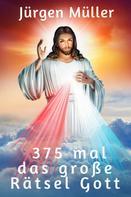 Jürgen Müller: 375 mal das große Rätsel Gott