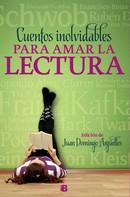 Juan Domingo Argüelles: Cuentos inolvidables para amar la lectura