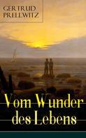Gertrud Prellwitz: Vom Wunder des Lebens (Vollständige Ausgabe)
