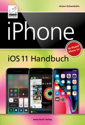 iPhone iOS 11 Handbuch - für Modelle wie iPhone X, 8 / 8 Plus, 7 / 7 Plus, 6s / 6s Plus, etc.