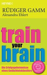 Train your brain - Die Erfolgsgeheimnisse eines Gedächtniskünstlers