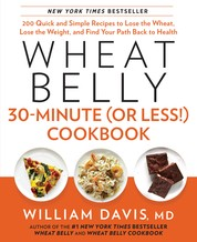 Wheat Belly 30-Minute (or Less!) Cookbook - 200 Quick and Simple Recipes to Lose the Wheat, Lose the Weight, and Find Your Path Back to Health