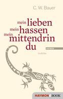 Christoph W. Bauer: mein lieben mein hassen mein mittendrin du