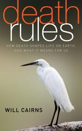 Death Rules - How Death Shapes Life on Earth, and What it Means For Us
