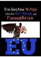 Dr. Europa Pleitegeier: Die besten Witze über die EU-Krise und Finanzkrise - Humor ist, wenn man trotzdem lacht: Witze über Europa, Geld, Banker, Schulden, Politik und Politiker