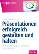 Matthias Garten: Präsentationen erfolgreich gestalten und halten