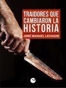 José Manuel Lechado: Traidores que cambiaron la Historia