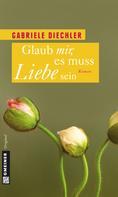 Gabriele Diechler: Glaub mir, es muss Liebe sein ★★