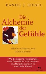 Die Alchemie der Gefühle - Mit einem Vorwort von Daniel Goleman - Wie die moderne Hirnforschung unser Seelenleben entschlüsselt - das Navigationssystem zu emotionaler Klarheit -
