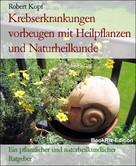 Robert Kopf: Karzinom, Krebs Krebserkrankungen vorbeugen mit Pflanzenheilkunde (Phytotherapie), Akupressur und Wasserheilkunde
