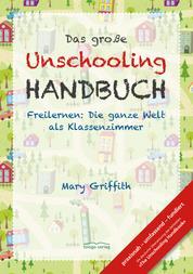 Das große Unschooling Handbuch - Freilernen: Die ganze Welt als Klassenzimmer