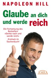 Glaube an dich und werde reich - Die Fortsetzung des Bestsellers »Denke nach und werde reich«