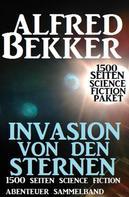 Alfred Bekker: Invasion von den Sternen: 1500 Seiten Science Fiction Abenteuer Sammelband
