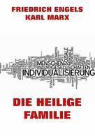 Karl Marx: Die heilige Familie oder Kritik der kritischen Kritik