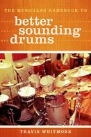 Travis Whitmore: The Musicians Handbook to Better Sounding Drums