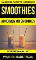 Warren Robertson: Smoothies: Abnehmen Mit Smoothies - Rezeptesammlung (Smoothie Rezepte Kochbuch)