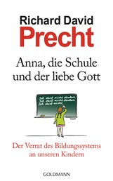 Anna, die Schule und der liebe Gott - Der Verrat des Bildungssystems an unseren Kindern
