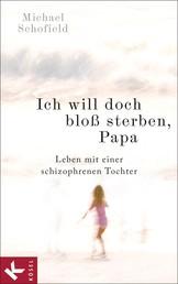 Ich will doch bloß sterben, Papa - Leben mit einer schizophrenen Tochter