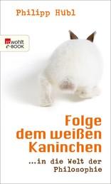 Folge dem weißen Kaninchen - ... in die Welt der Philosophie