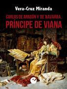 Vera-Cruz Miranda: Carlos de Aragón y de Navarra, príncipe de Viana
