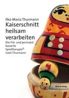 Ilka-Maria Thurmann: Kaiserschnitt heilsam verarbeiten