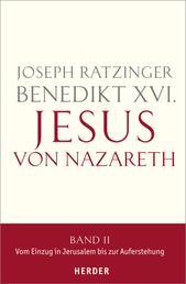 Jesus von Nazareth - Band II: Vom Einzug in Jerusalem bis zur Auferstehung