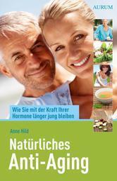 Natürliches Anti-Aging - Wie Sie mit der Kraft Ihrer Hormone länger jung bleiben