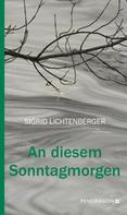 Sigrid Lichtenberger: An diesem Sonntagmorgen
