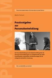 Praxisratgeber zur Personalentwicklung - Die Personalentwicklung von der Bedarfsermittlung über die Planung und Durchführung bis zur Erfolgskontrolle mit vielen Praxisbeispielen