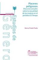 Nancy Prada Prada: Placeres peligrosos. Discursos actuales sobre la sexualidad de las mujeres en el periódico El Tiempo