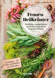 Frauen-Heilkräuter - Wohlfühlen, gesund bleiben und heilen mit der Kraft heimischer Pflanzen