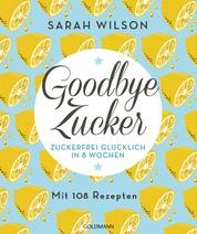 Goodbye Zucker - Zuckerfrei glücklich in 8 Wochen - Mit 108 Rezepten