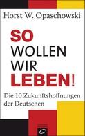 Horst W. Opaschowski: So wollen wir leben!