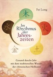 Im Rhythmus der Jahreszeiten - Gesund durchs Jahr mit dem traditionellen Wissen der chinesischen Heilkunst