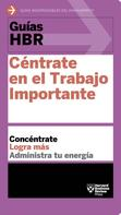 Harvard Business Review: Guías HBR: Céntrate en el trabajo importante