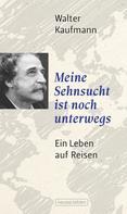Walter Kaufmann: Meine Sehnsucht ist noch unterwegs