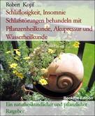 Robert Kopf: Schlaflosigkeit, Insomnie - Schlafstörungen behandeln mit Pflanzenheilkunde, Akupressur und Wasserheilkunde