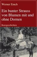 Werner Emch: Ein bunter Strauss von Blumen mit und ohne Dornen