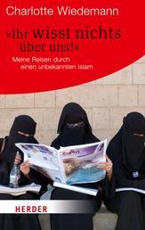 Ihr wisst nichts über uns! - Meine Reisen durch einen unbekannten Islam