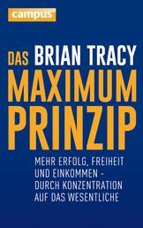 Das Maximum-Prinzip - Mehr Erfolg, Freizeit und Einkommen - durch Konzentration auf das Wesentliche