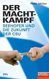 Der Machtkampf - Seehofer und die Zukunft der CSU - Ein SPIEGEL-Buch