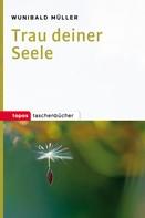 Wunibald Müller: Trau deiner Seele