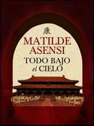 Matilde Asensi: Todo bajo el cielo