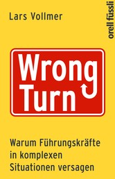 Wrong Turn - Warum Führungskräfte in komplexen Situationen versagen - Warum Führungskräfte in komplexen Situationen versagen