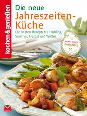 K&G - Die neue Jahreszeiten-Küche - Die besten Rezepte für Frühling, Sommer, Herbst und Winter