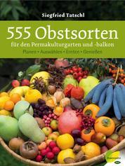 555 Obstsorten für den Permakulturgarten und -balkon - Planen. Auswählen. Ernten. Genießen