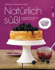 Natürlich süß! - Rezeptideen für Kuchen, Desserts und mehr. Alternativ süßen ohne Industriezucker