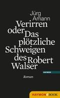 Jürg Amann: Verirren oder Das plötzliche Schweigen des Robert Walser
