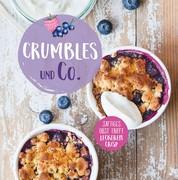 Crumbles und Co. - Die schönsten Rezepte für süße Aufläufe, Desserts und Gebäck mit Crisp